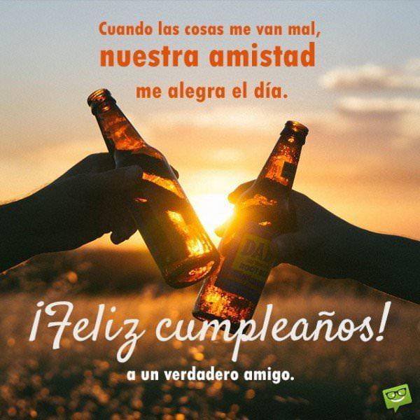 Feliz cumpleaños a un verdadero amigo. Cuando las cosas me van mal, nuestra amistad me alegra el día. ¡Un abrazo muy fuerte y que lo pases bien hoy!