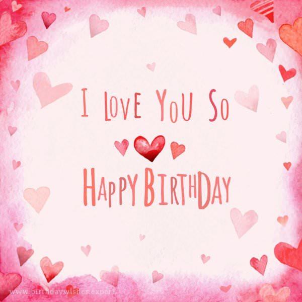 I love you so. Happy Birthday.