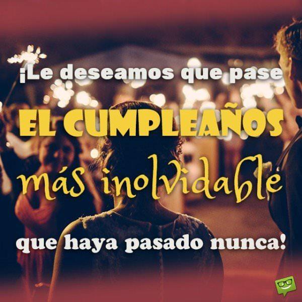 ¡Le deseamos que pase el cumpleaños más inolvidable que haya pasado nunca!