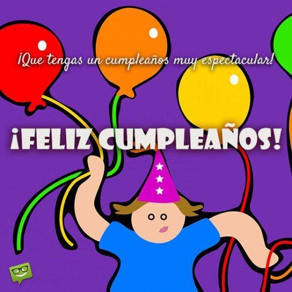 ¡Que tengas un cumpleaños muy espectacular!