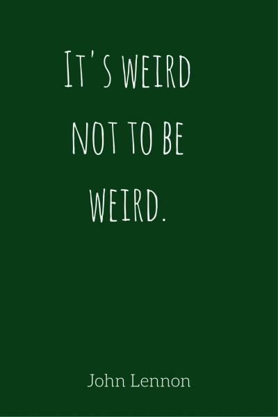 It's weird not to be weird. - John Lennon