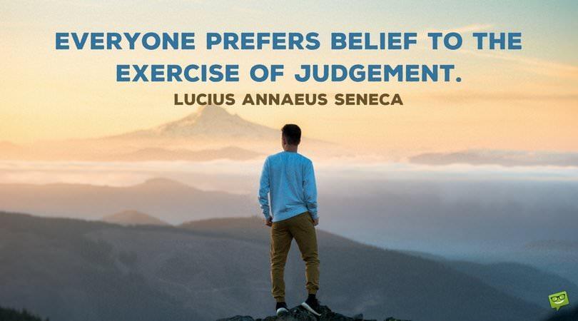 Everyone prefers belief to the exercise of judgement. Lucius Annaeus Seneca.