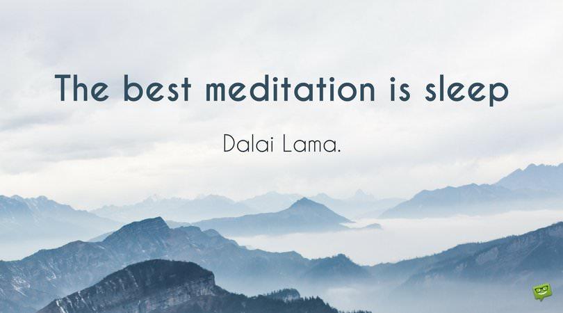 The best meditation is sleep. Dalai Lama.