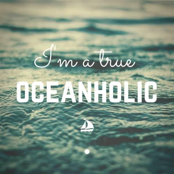 I'm a true Oceanholic.