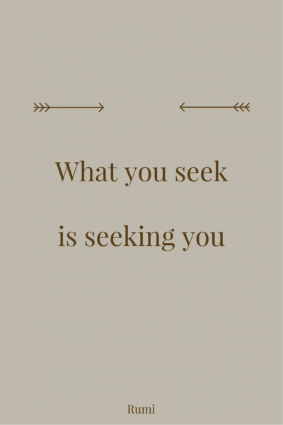 What you seek is seeking you. Rumi