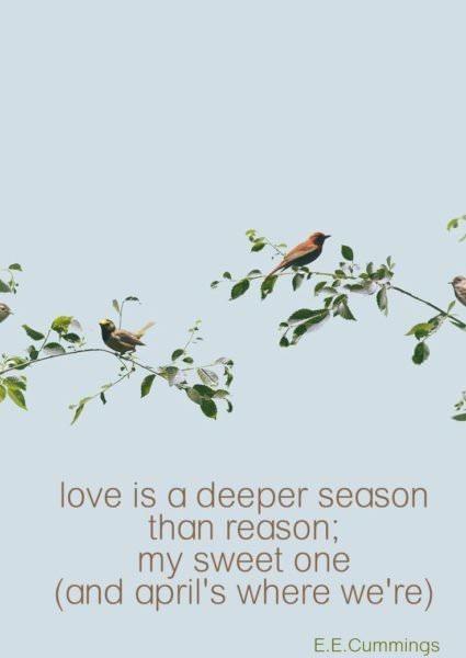Love is a deeper season than reason; my sweet one (and April's where we're). E.E. Cummings.