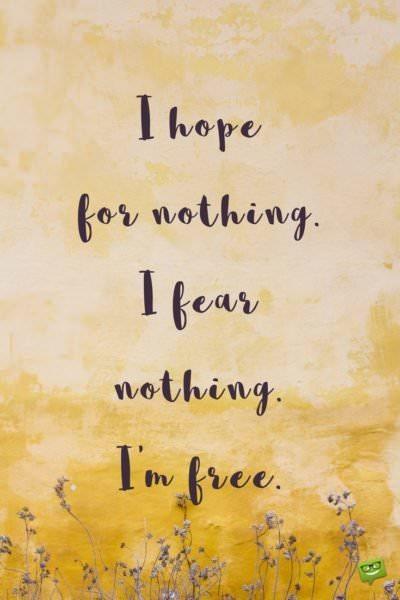 I hope for nothing. I fear nothing. I'm free.