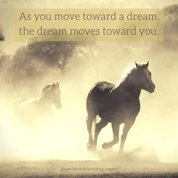 As you move toward a dream, the dream moves towards you.
