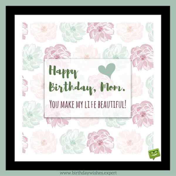 Happy Birthday, mom. You make my life beautiful!
