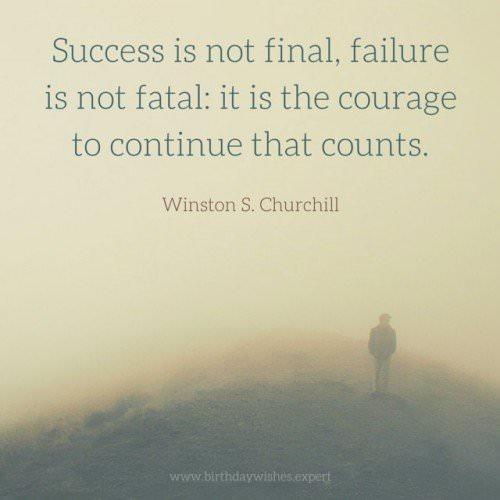 Success is not final, failure is not fatal-