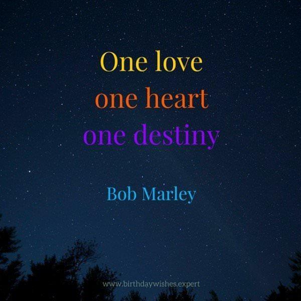One love, one heart, one destiny. Bob Marley
