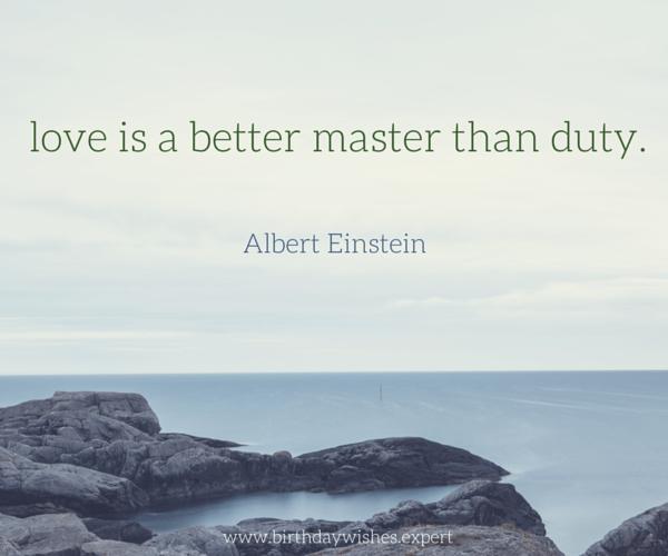 Love is a better master than duty. Albert Einstein