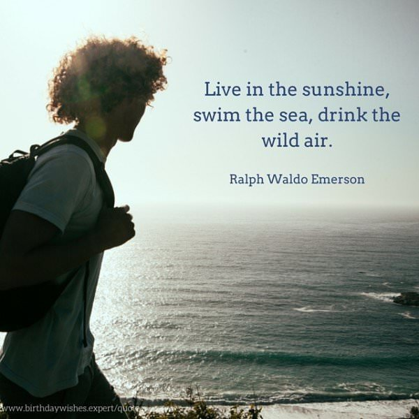 Live in the sunshine, swim the sea, drink the wild air. Ralph Waldo Emerson