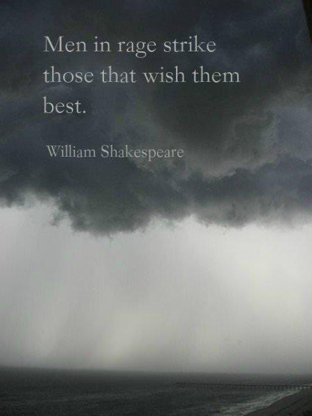 Men in rage strike those that wish them best. William Shakespeare