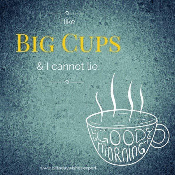 I like big cups & I cannot lie.