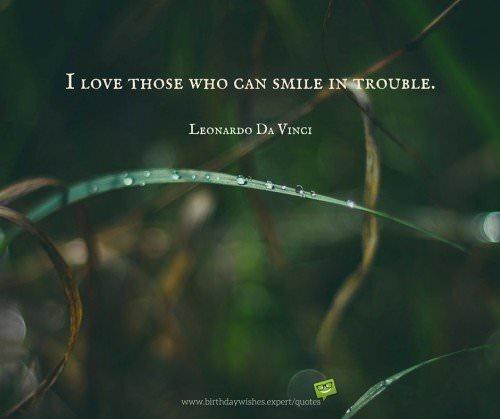 I love those who can smile in trouble. Leonardo Da Vinci