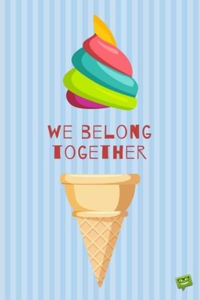 We belong together!