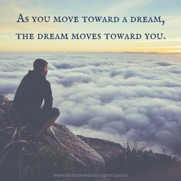 As you move toward a dream, the dream moves toward you.