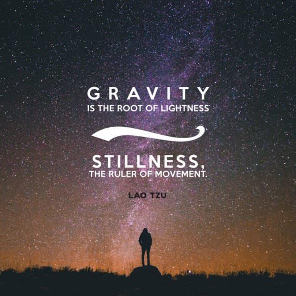 Gravity is the root of lightness; stillness, the ruler of movement. Lao Tzu.