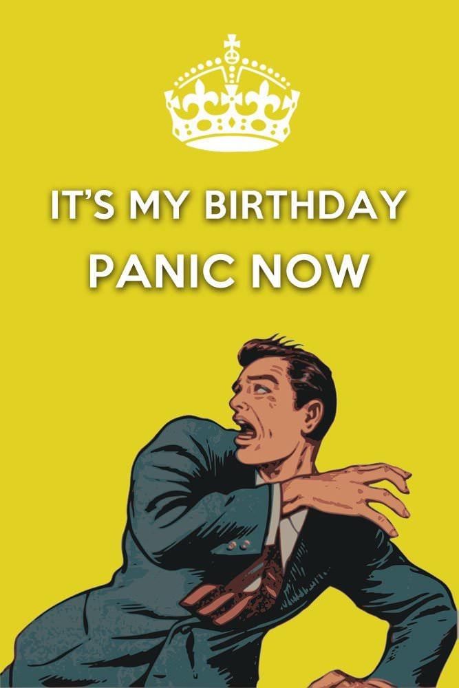 It's my birthday. Panic Now.