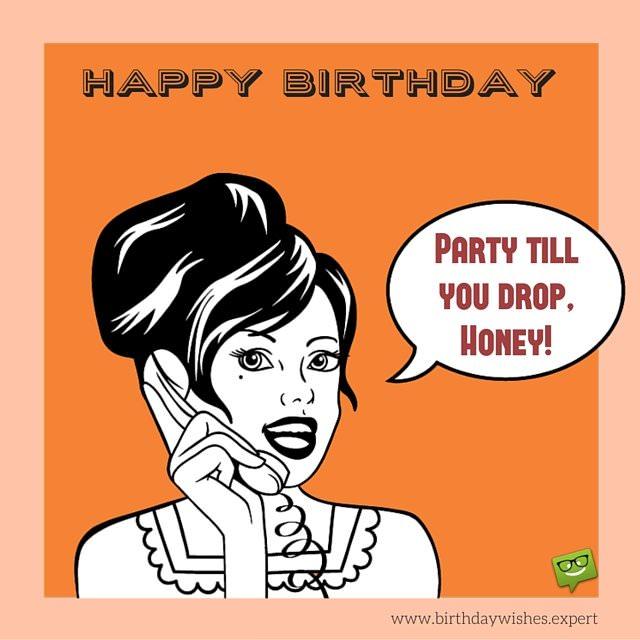 Party till you drop, honey. Happy Birthday.