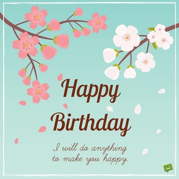 Happy Birthday! I will do anything to make you happy.