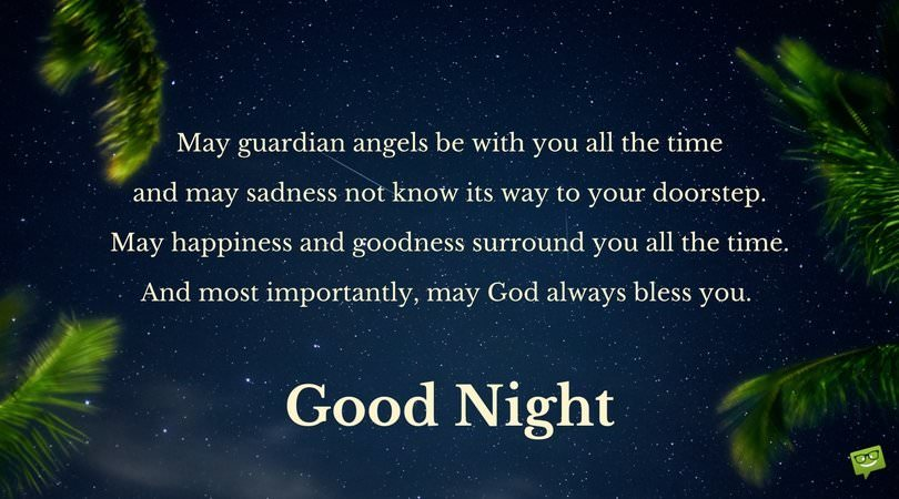 May guardian angels be with you all the time and may sadness not know its way to your doorstep. May happiness and goodness surround you all the time. And most importantly, may God always bless you. Good Night.