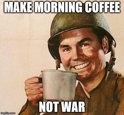 Make morning coffee, not war.
