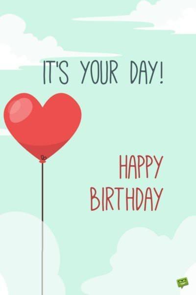 It's you day! Happy Birthday.