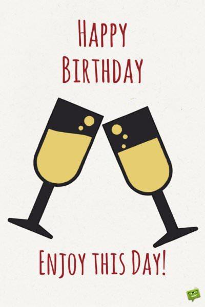 Happy Birthday. Enjoy this day!
