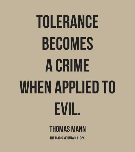 Tolerance becomes a crime when applied to evil. Thomas Mann, The Magic Mountain (1924)
