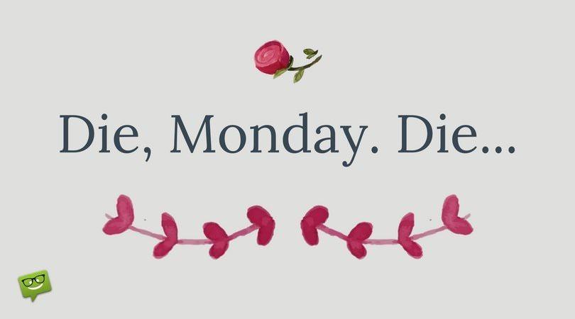 Die, Monday. Die....