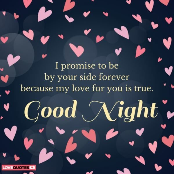 I promise to be by your side forever because my love for you is true.  Good Night.